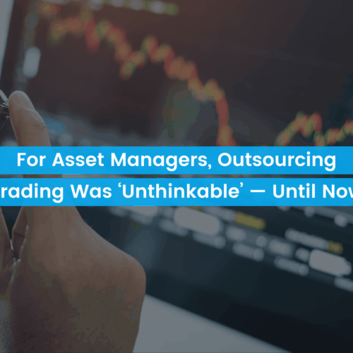 For Asset Managers, Outsourcing Trading Was 'Unthinkable' — Until Now